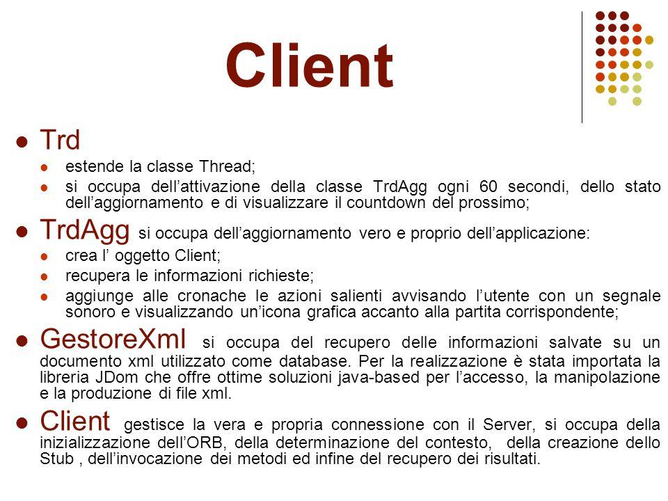 Client Trd estende la classe Thread; si occupa dell'attivazione della classe TrdAgg ogni 60 secondi, dello stato dell'aggiornamento e di visualizzare il countdown del prossimo; TrdAgg si occupa dell'aggiornamento vero e proprio dell'applicazione: crea l' oggetto Client; recupera le informazioni richieste; aggiunge alle cronache le azioni salienti avvisando l'utente con un segnale sonoro e visualizzando un'icona grafica accanto alla partita corrispondente; GestoreXml si occupa del recupero delle informazioni salvate su un documento xml utilizzato come database.