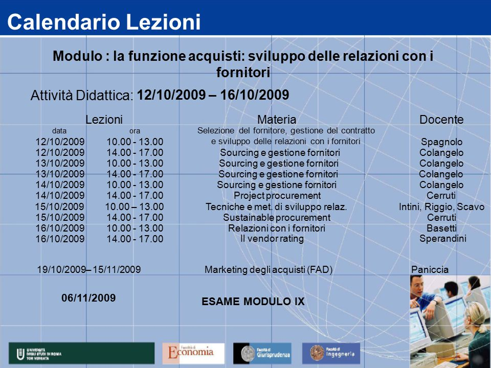 Calendario Lezioni data 12/10/2009 13/10/2009 14/10/2009 15/10/2009 16/10/2009 14.00 - 17.00 Sustainable procurementCerruti 10.00 - 13.00Relazioni con i fornitoriBasetti 14.00 - 17.00Project procurementCerruti 10.00 – 13.00Tecniche e met.