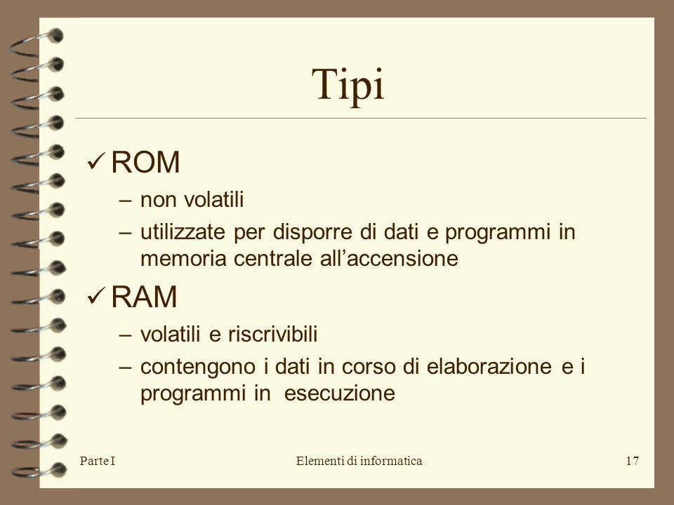 Parte IElementi di informatica17 Tipi ROM –non volatili –utilizzate per disporre di dati e programmi in memoria centrale all'accensione RAM –volatili