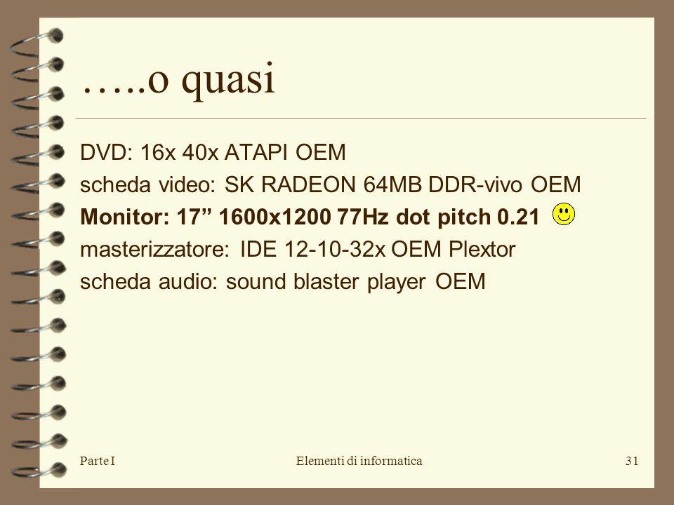 Parte IElementi di informatica31 …..o quasi DVD: 16x 40x ATAPI OEM scheda video: SK RADEON 64MB DDR-vivo OEM Monitor: 17 1600x1200 77Hz dot pitch 0.21 masterizzatore: IDE 12-10-32x OEM Plextor scheda audio: sound blaster player OEM