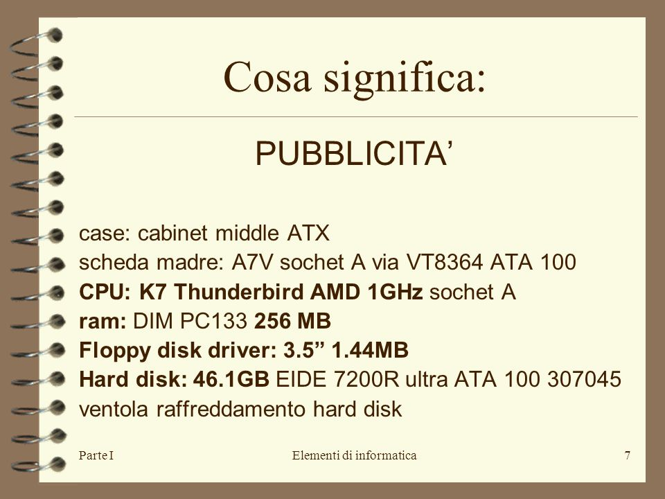 Parte IElementi di informatica7 Cosa significa: PUBBLICITA' case: cabinet middle ATX scheda madre: A7V sochet A via VT8364 ATA 100 CPU: K7 Thunderbird AMD 1GHz sochet A ram: DIM PC133 256 MB Floppy disk driver: 3.5 1.44MB Hard disk: 46.1GB EIDE 7200R ultra ATA 100 307045 ventola raffreddamento hard disk