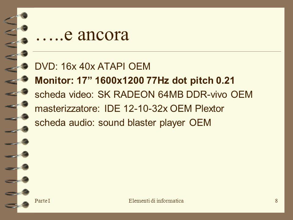 Parte IElementi di informatica8 …..e ancora DVD: 16x 40x ATAPI OEM Monitor: 17 1600x1200 77Hz dot pitch 0.21 scheda video: SK RADEON 64MB DDR-vivo OEM masterizzatore: IDE 12-10-32x OEM Plextor scheda audio: sound blaster player OEM