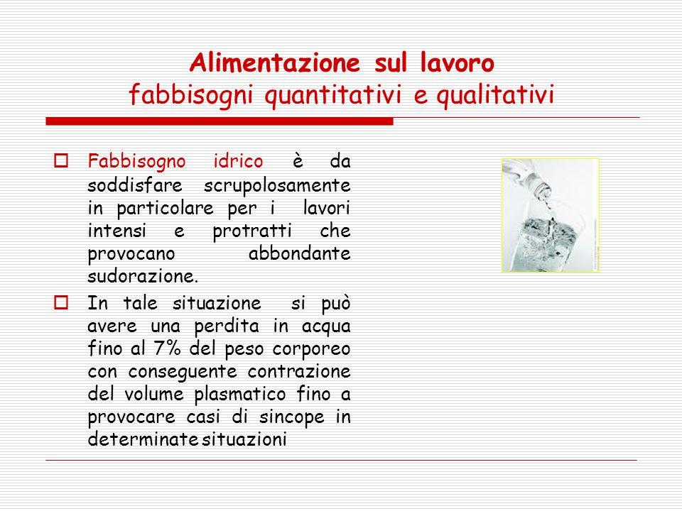 Alimentazione sul lavoro fabbisogni quantitativi e qualitativi  Fabbisogno idrico è da soddisfare scrupolosamente in particolare per i lavori intensi