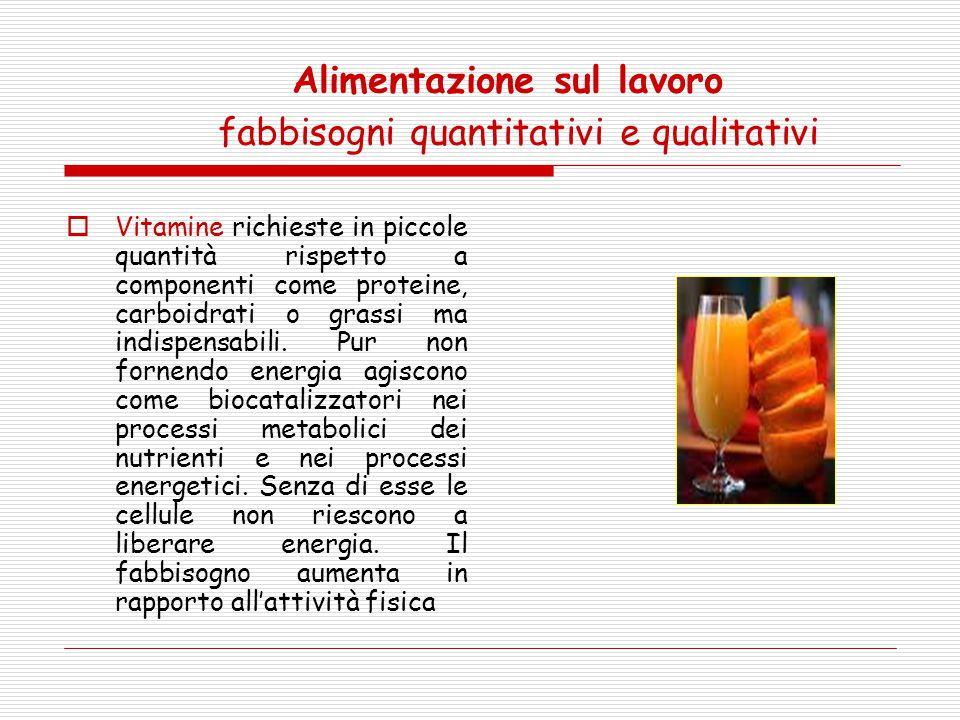 Alimentazione sul lavoro fabbisogni quantitativi e qualitativi  Vitamine richieste in piccole quantità rispetto a componenti come proteine, carboidra