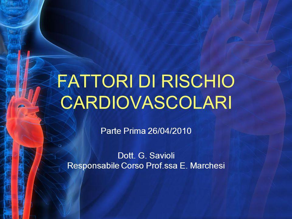 FATTORI DI RISCHIO CARDIOVASCOLARI Parte Prima 26/04/2010 Dott. G. Savioli Responsabile Corso Prof.ssa E. Marchesi