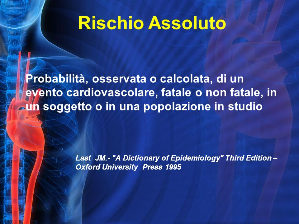 Probabilità, osservata o calcolata, di un evento cardiovascolare, fatale o non fatale, in un soggetto o in una popolazione in studio Last JM.- A Dictionary of Epidemiology Third Edition – Oxford University Press 1995 Rischio Assoluto