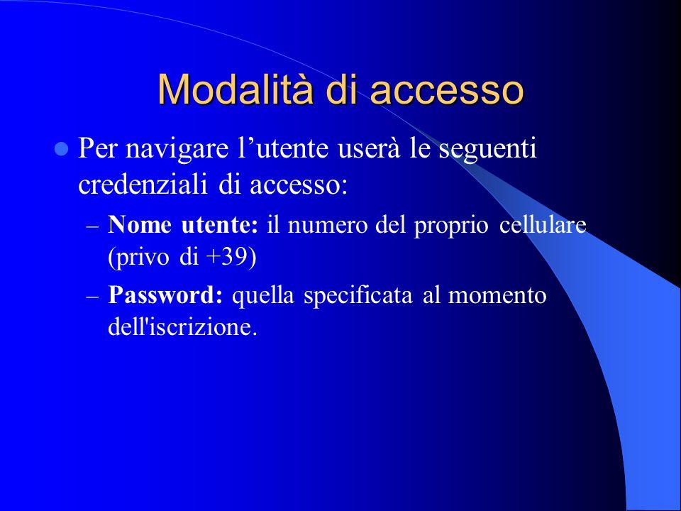 Modalità di accesso Per navigare l'utente userà le seguenti credenziali di accesso: – Nome utente: il numero del proprio cellulare (privo di +39) – Password: quella specificata al momento dell iscrizione.