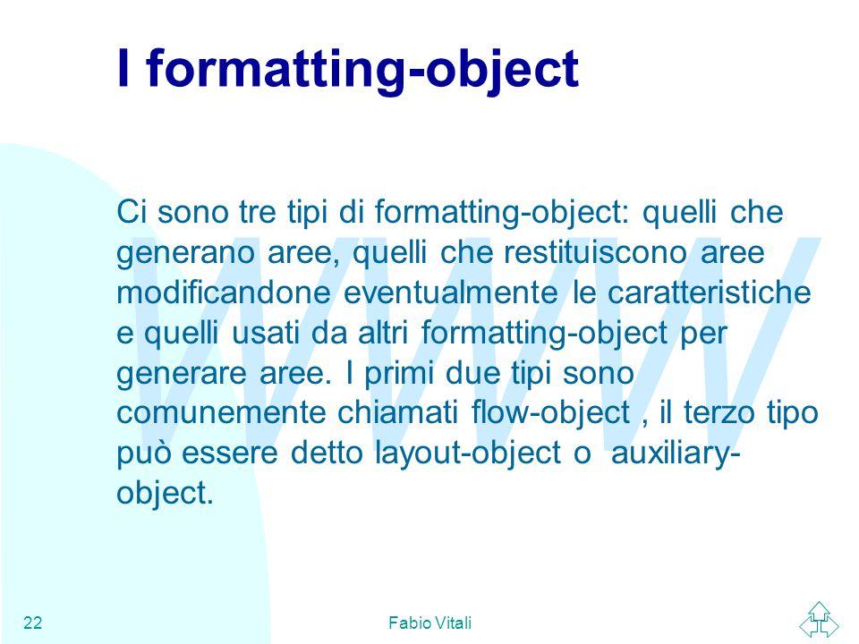 WWW Fabio Vitali22 I formatting-object Ci sono tre tipi di formatting-object: quelli che generano aree, quelli che restituiscono aree modificandone eventualmente le caratteristiche e quelli usati da altri formatting-object per generare aree.