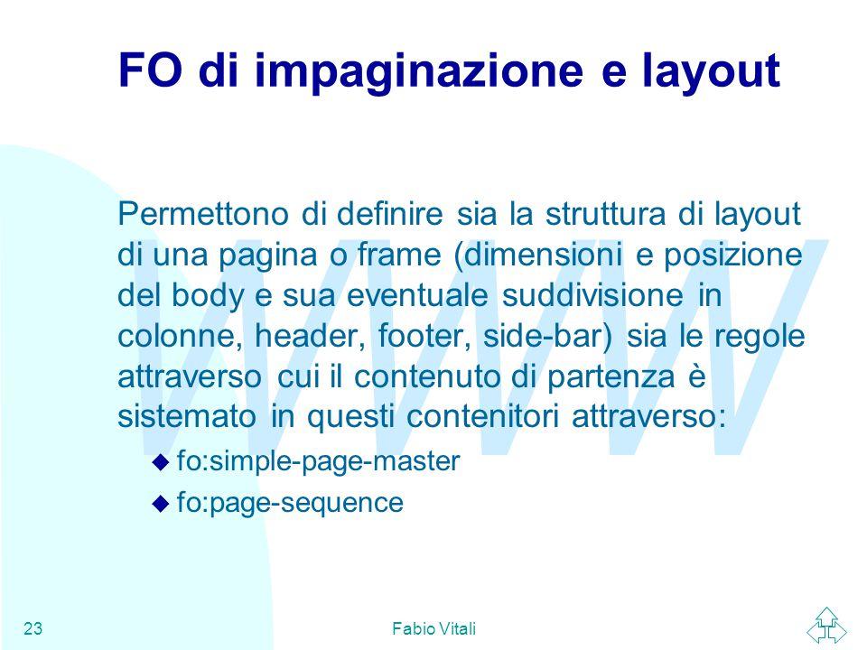 WWW Fabio Vitali23 FO di impaginazione e layout Permettono di definire sia la struttura di layout di una pagina o frame (dimensioni e posizione del body e sua eventuale suddivisione in colonne, header, footer, side-bar) sia le regole attraverso cui il contenuto di partenza è sistemato in questi contenitori attraverso: u fo:simple-page-master u fo:page-sequence