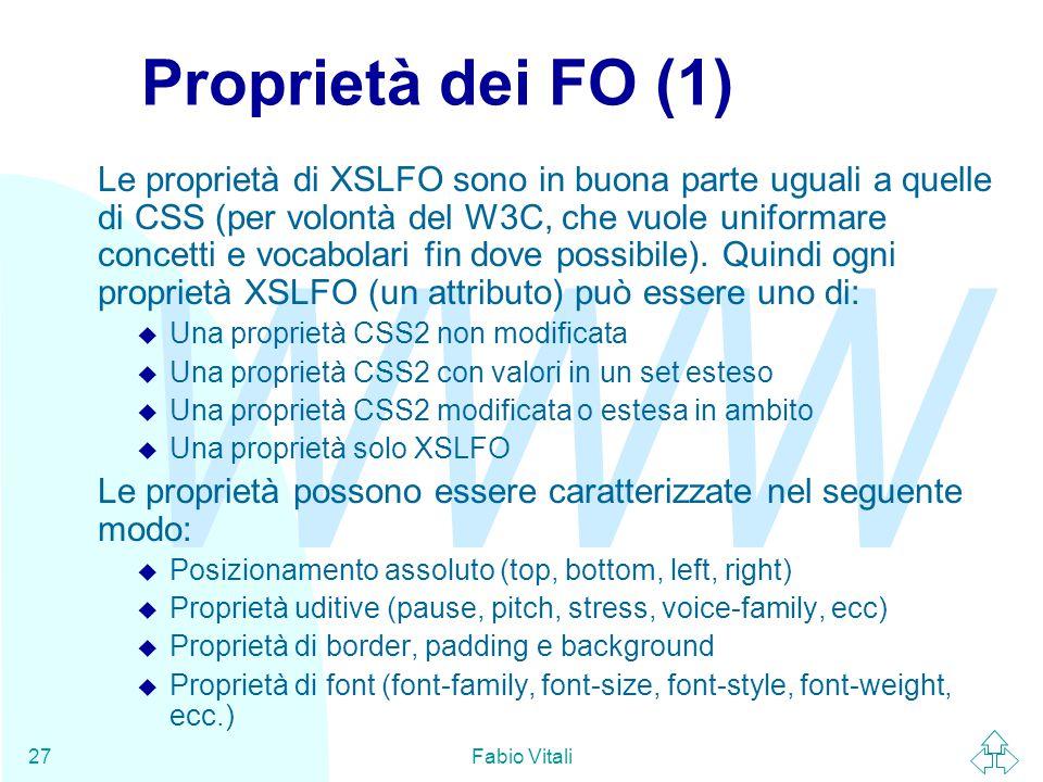 WWW Fabio Vitali27 Proprietà dei FO (1) Le proprietà di XSLFO sono in buona parte uguali a quelle di CSS (per volontà del W3C, che vuole uniformare concetti e vocabolari fin dove possibile).