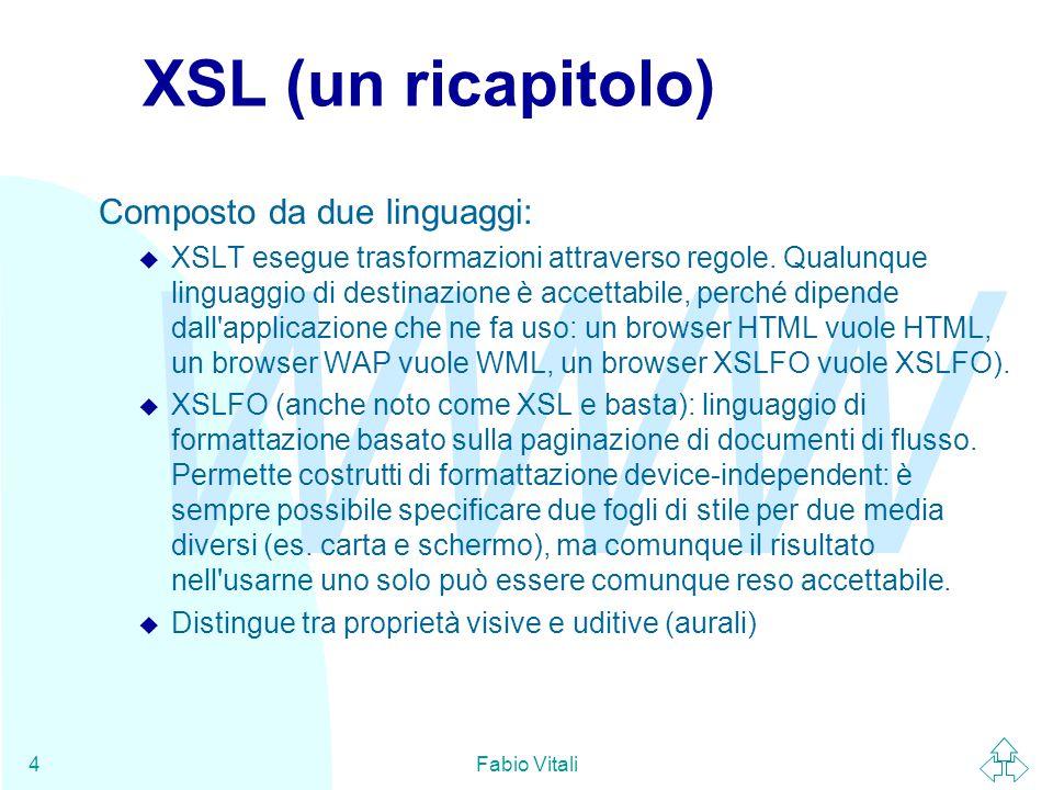 WWW Fabio Vitali4 XSL (un ricapitolo) Composto da due linguaggi: u XSLT esegue trasformazioni attraverso regole.