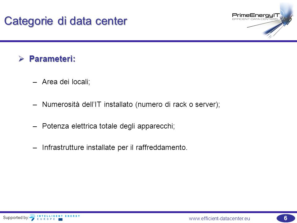 Supported by: 7 www.efficient-datacenter.eu Categorizzazione in base alle dimensioni Categorizzazione in base alle dimensioni Dipendente da numero di rack e potenza installata Tipologia di spazioRack installati Potenza totale installata per l' IT [kW] Vani tecnici per i dati 1 - 3 rack enclosures1 – 18 Computer room 1 – 53 – 30 Piccoli data center 5 – 207 – 100 Medi data center 20 – 10028 – 500 Grandi data center > 100> 200 Source (APC White Paper #59, 2004)