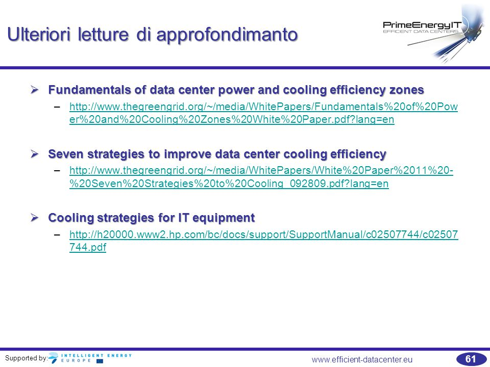 Supported by: 61 www.efficient-datacenter.eu Ulteriori letture di approfondimanto  Fundamentals of data center power and cooling efficiency zones –http://www.thegreengrid.org/~/media/WhitePapers/Fundamentals%20of%20Pow er%20and%20Cooling%20Zones%20White%20Paper.pdf?lang=enhttp://www.thegreengrid.org/~/media/WhitePapers/Fundamentals%20of%20Pow er%20and%20Cooling%20Zones%20White%20Paper.pdf?lang=en  Seven strategies to improve data center cooling efficiency –http://www.thegreengrid.org/~/media/WhitePapers/White%20Paper%2011%20- %20Seven%20Strategies%20to%20Cooling_092809.pdf?lang=enhttp://www.thegreengrid.org/~/media/WhitePapers/White%20Paper%2011%20- %20Seven%20Strategies%20to%20Cooling_092809.pdf?lang=en  Cooling strategies for IT equipment –http://h20000.www2.hp.com/bc/docs/support/SupportManual/c02507744/c02507 744.pdfhttp://h20000.www2.hp.com/bc/docs/support/SupportManual/c02507744/c02507 744.pdf