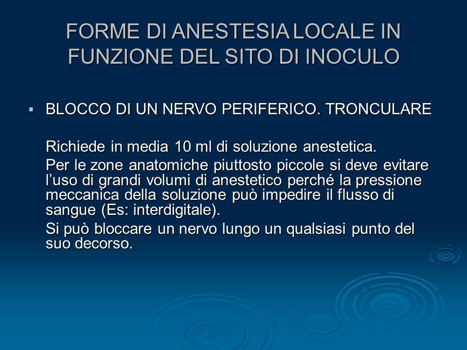 FORME DI ANESTESIA LOCALE IN FUNZIONE DEL SITO DI INOCULO  BLOCCO DI UN NERVO PERIFERICO. TRONCULARE Richiede in media 10 ml di soluzione anestetica.