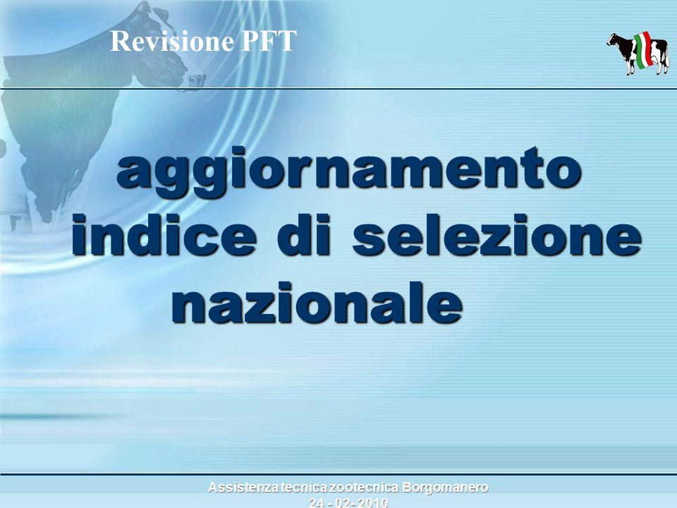Assistenza tecnica zootecnica Borgomanero 24 - 02- 2010 aggiornamento indice di selezione nazionale aggiornamento indice di selezione nazionale Revisione PFT