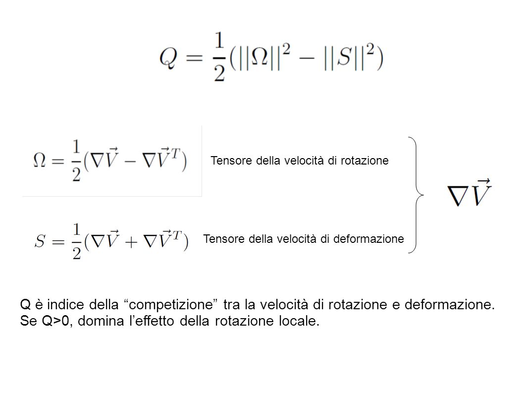 """Tensore della velocità di rotazione Tensore della velocità di deformazione Q è indice della """"competizione"""" tra la velocità di rotazione e deformazione"""