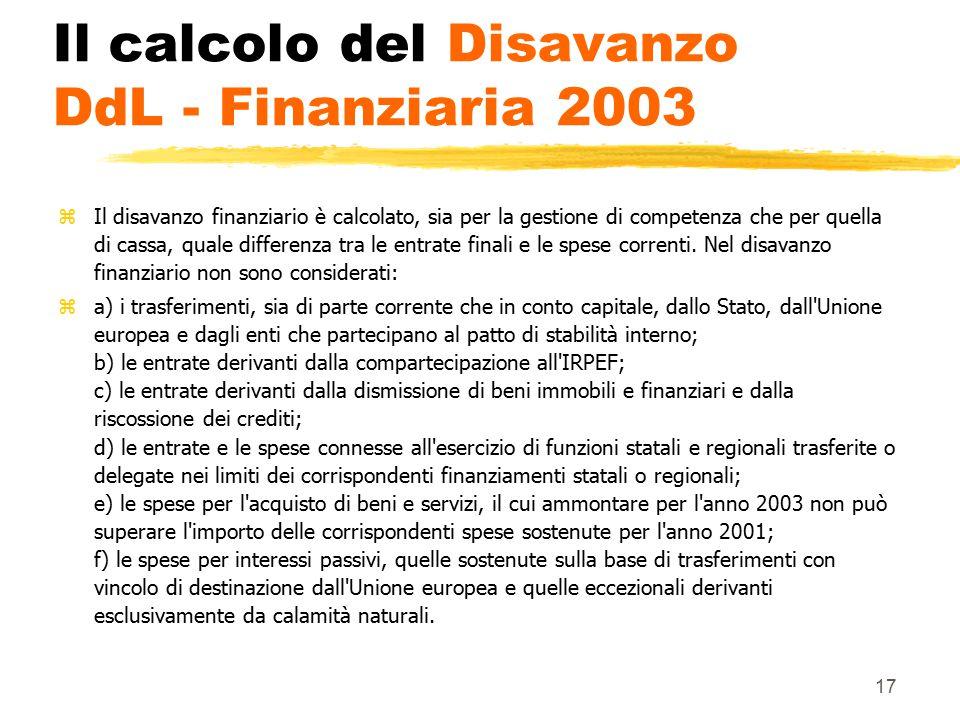 17 Il calcolo del Disavanzo DdL - Finanziaria 2003 zIl disavanzo finanziario è calcolato, sia per la gestione di competenza che per quella di cassa, quale differenza tra le entrate finali e le spese correnti.
