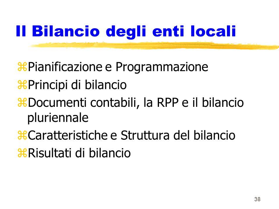 38 Il Bilancio degli enti locali zPianificazione e Programmazione zPrincipi di bilancio zDocumenti contabili, la RPP e il bilancio pluriennale zCaratteristiche e Struttura del bilancio zRisultati di bilancio