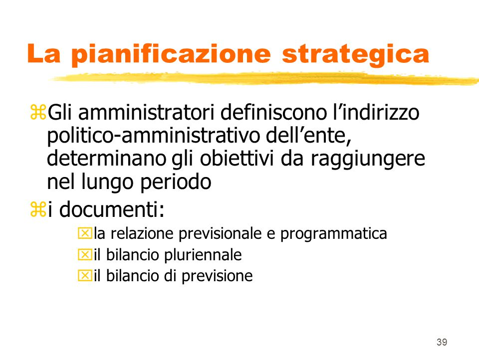 39 La pianificazione strategica zGli amministratori definiscono l'indirizzo politico-amministrativo dell'ente, determinano gli obiettivi da raggiungere nel lungo periodo zi documenti: xla relazione previsionale e programmatica xil bilancio pluriennale xil bilancio di previsione