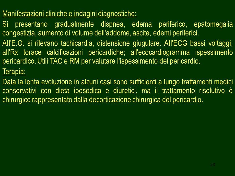 28 Manifestazioni cliniche e indagini diagnostiche: Si presentano gradualmente dispnea, edema periferico, epatomegalia congestizia, aumento di volume dell addome, ascite, edemi periferici.