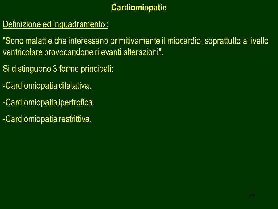 29 Cardiomiopatie Definizione ed inquadramento : Sono malattie che interessano primitivamente il miocardio, soprattutto a livello ventricolare provocandone rilevanti alterazioni .