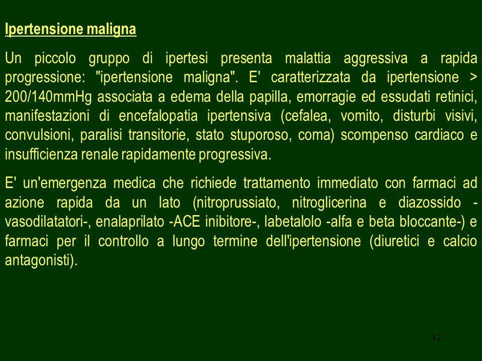 42 Ipertensione maligna Un piccolo gruppo di ipertesi presenta malattia aggressiva a rapida progressione: ipertensione maligna .