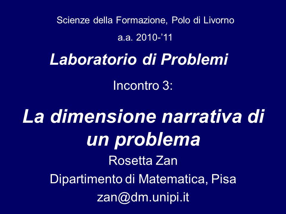 Laboratorio di Problemi Rosetta Zan Dipartimento di Matematica, Pisa zan@dm.unipi.it Scienze della Formazione, Polo di Livorno a.a. 2010-'11 Incontro