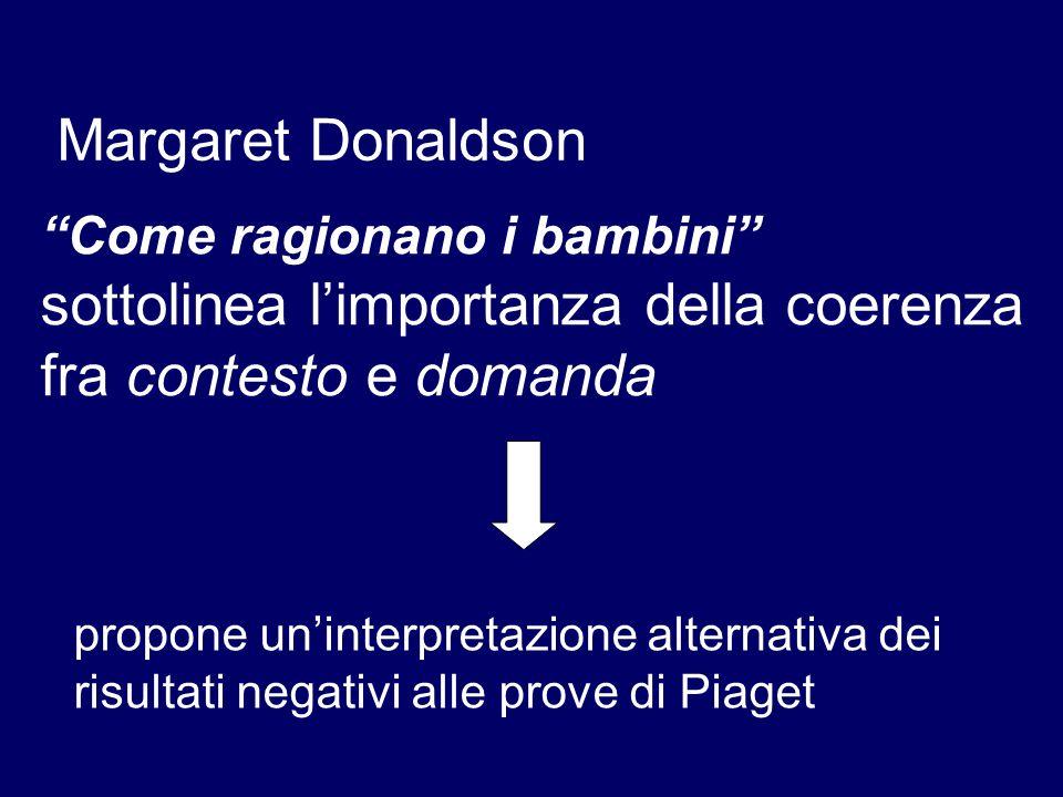 Come ragionano i bambini sottolinea l'importanza della coerenza fra contesto e domanda Margaret Donaldson propone un'interpretazione alternativa dei risultati negativi alle prove di Piaget