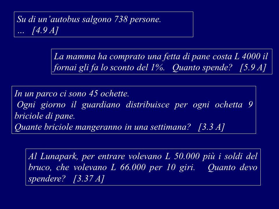 Su di un'autobus salgono 738 persone. … [4.9 A] La mamma ha comprato una fetta di pane costa L 4000 il fornai gli fa lo sconto del 1%. Quanto spende?