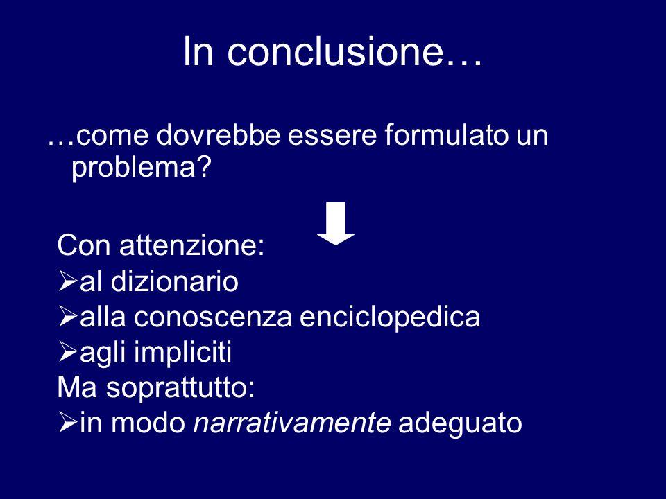 In conclusione… …come dovrebbe essere formulato un problema? Con attenzione:  al dizionario  alla conoscenza enciclopedica  agli impliciti Ma sopra