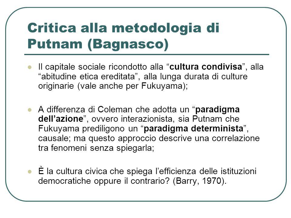 Critica alla metodologia di Putnam (Bagnasco) Il capitale sociale ricondotto alla cultura condivisa , alla abitudine etica ereditata , alla lunga durata di culture originarie (vale anche per Fukuyama); A differenza di Coleman che adotta un paradigma dell'azione , ovvero interazionista, sia Putnam che Fukuyama prediligono un paradigma determinista , causale; ma questo approccio descrive una correlazione tra fenomeni senza spiegarla; È la cultura civica che spiega l'efficienza delle istituzioni democratiche oppure il contrario.