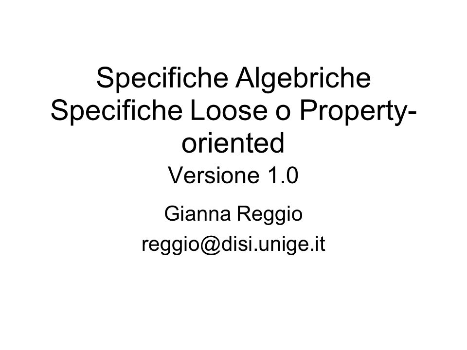Specifiche Algebriche Specifiche Loose o Property- oriented Versione 1.0 Gianna Reggio reggio@disi.unige.it