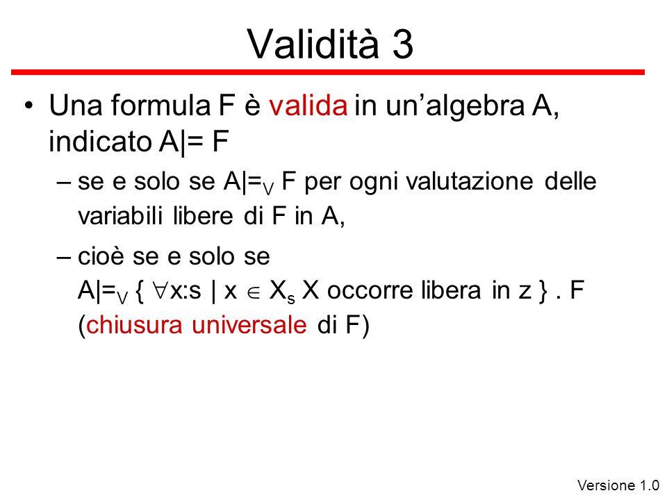 Versione 1.0 Validità 3 Una formula F è valida in un'algebra A, indicato A|= F –se e solo se A|= V F per ogni valutazione delle variabili libere di F in A, –cioè se e solo se A|= V {  x:s | x  X s X occorre libera in z }.