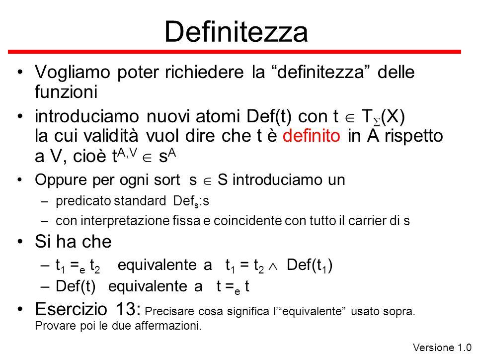 Versione 1.0 Definitezza Vogliamo poter richiedere la definitezza delle funzioni introduciamo nuovi atomi Def(t) con t  T  (X) la cui validità vuol dire che t è definito in A rispetto a V, cioè t A,V  s A Oppure per ogni sort s  S introduciamo un –predicato standard Def s :s –con interpretazione fissa e coincidente con tutto il carrier di s Si ha che –t 1 = e t 2 equivalente a t 1 = t 2  Def(t 1 ) –Def(t) equivalente a t = e t Esercizio 13: Precisare cosa significa l' equivalente usato sopra.