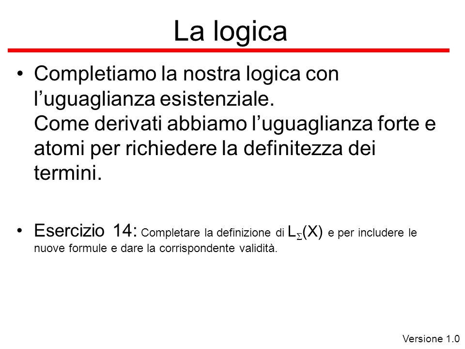 Versione 1.0 La logica Completiamo la nostra logica con l'uguaglianza esistenziale.
