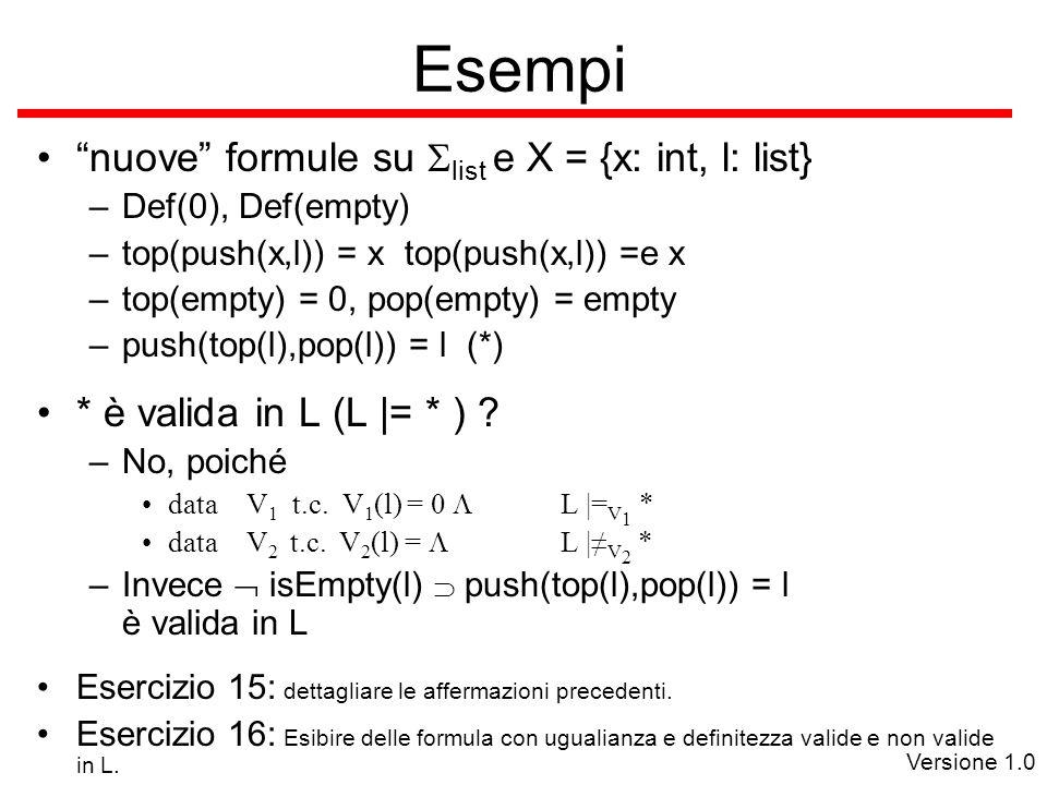 Versione 1.0 Esempi nuove formule su  list e X = {x: int, l: list} –Def(0), Def(empty) –top(push(x,l)) = x top(push(x,l)) =e x –top(empty) = 0, pop(empty) = empty –push(top(l),pop(l)) = l (*) * è valida in L (L |= * ) .