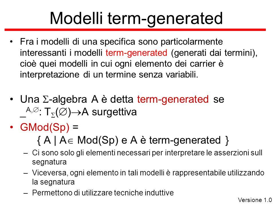 Versione 1.0 Modelli term-generated Fra i modelli di una specifica sono particolarmente interessanti i modelli term-generated (generati dai termini), cioè quei modelli in cui ogni elemento dei carrier è interpretazione di un termine senza variabili.