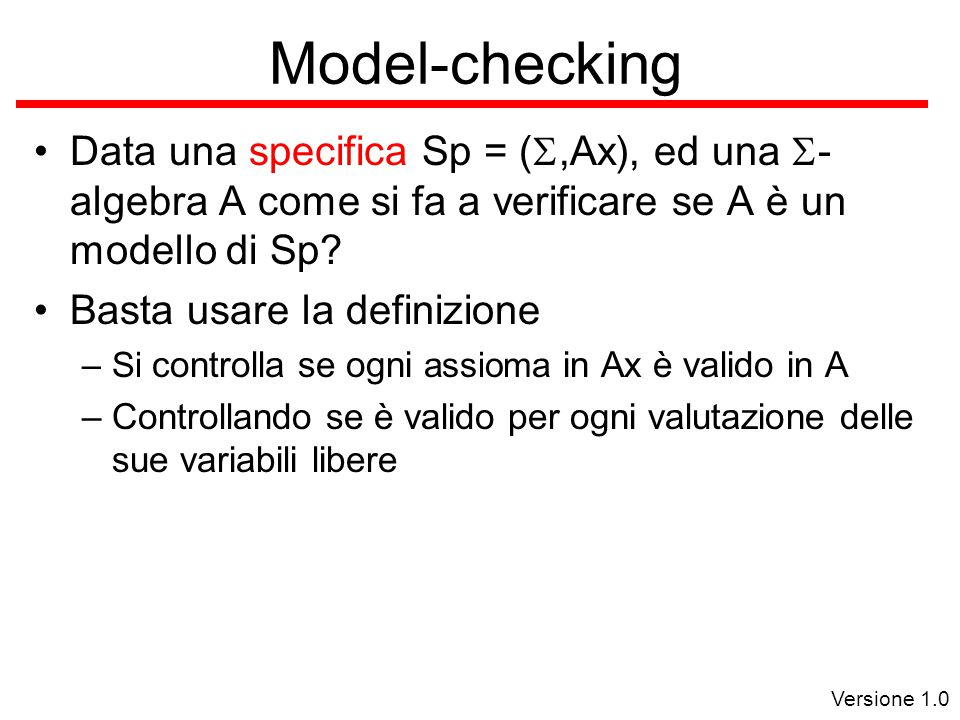 Versione 1.0 Model-checking Data una specifica Sp = ( ,Ax), ed una  - algebra A come si fa a verificare se A è un modello di Sp.