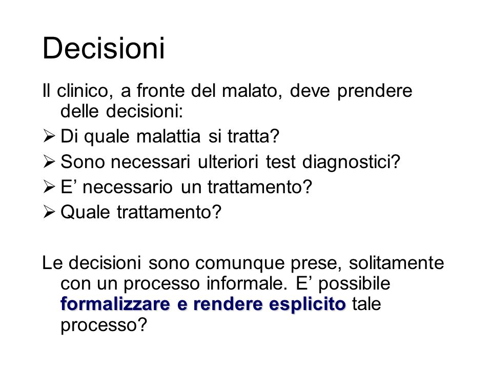Decisioni Il clinico, a fronte del malato, deve prendere delle decisioni:  Di quale malattia si tratta?  Sono necessari ulteriori test diagnostici?