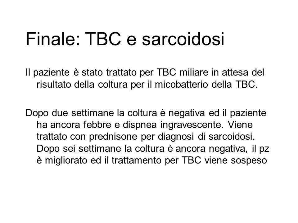 Finale: TBC e sarcoidosi Il paziente è stato trattato per TBC miliare in attesa del risultato della coltura per il micobatterio della TBC. Dopo due se