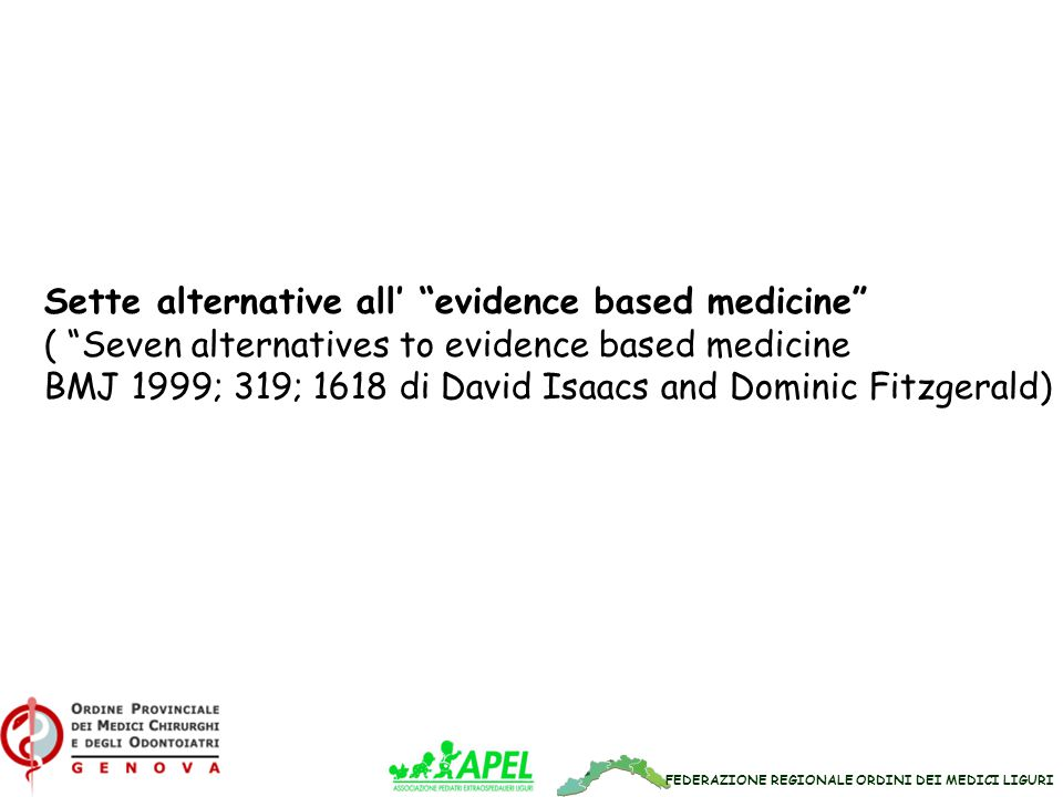 FEDERAZIONE REGIONALE ORDINI DEI MEDICI LIGURI Sette alternative all' evidence based medicine ( Seven alternatives to evidence based medicine BMJ 1999; 319; 1618 di David Isaacs and Dominic Fitzgerald)