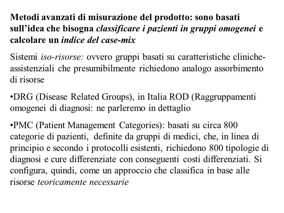 Metodi avanzati di misurazione del prodotto: sono basati sull'idea che bisogna classificare i pazienti in gruppi omogenei e calcolare un indice del case-mix Sistemi iso-risorse: ovvero gruppi basati su caratteristiche cliniche- assistenziali che presumibilmente richiedono analogo assorbimento di risorse DRG (Disease Related Groups), in Italia ROD (Raggruppamenti omogenei di diagnosi: ne parleremo in dettaglio PMC (Patient Management Categories): basati su circa 800 categorie di pazienti, definite da gruppi di medici, che, in linea di principio e secondo i protocolli esistenti, richiedono 800 tipologie di diagnosi e cure differenziate con conseguenti costi differenziati.