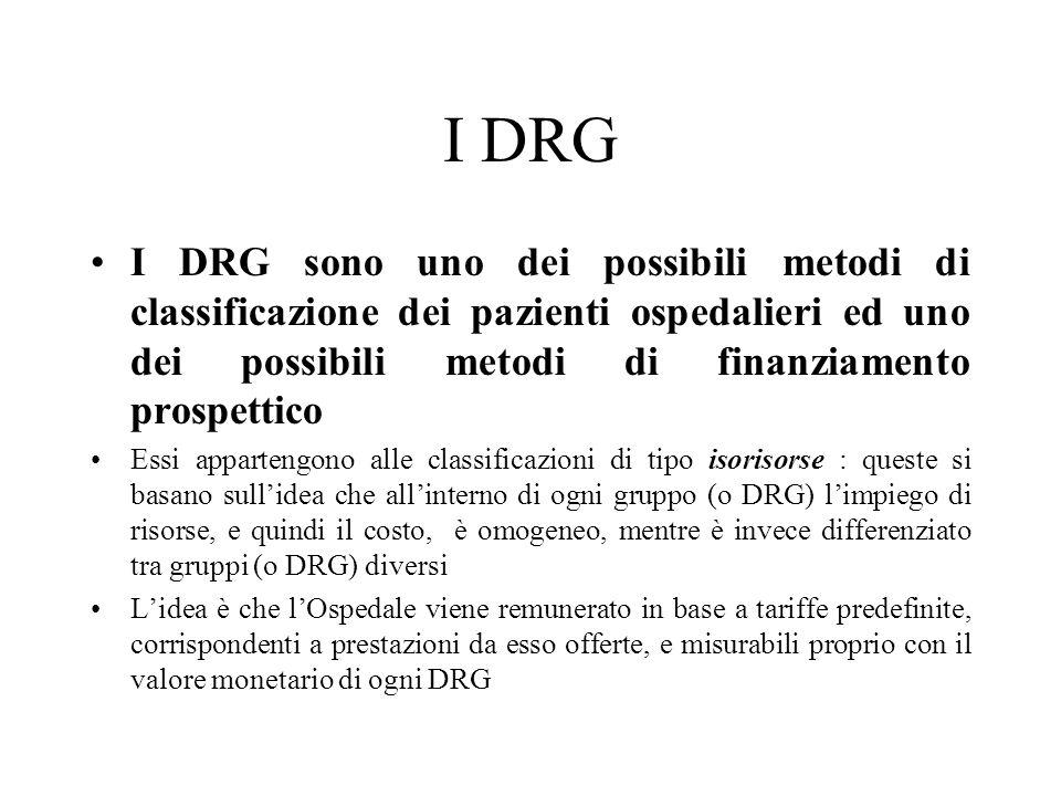 I DRG I DRG sono uno dei possibili metodi di classificazione dei pazienti ospedalieri ed uno dei possibili metodi di finanziamento prospettico Essi appartengono alle classificazioni di tipo isorisorse : queste si basano sull'idea che all'interno di ogni gruppo (o DRG) l'impiego di risorse, e quindi il costo, è omogeneo, mentre è invece differenziato tra gruppi (o DRG) diversi L'idea è che l'Ospedale viene remunerato in base a tariffe predefinite, corrispondenti a prestazioni da esso offerte, e misurabili proprio con il valore monetario di ogni DRG