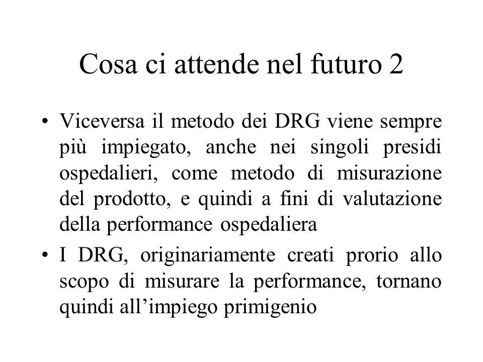 Cosa ci attende nel futuro 2 Viceversa il metodo dei DRG viene sempre più impiegato, anche nei singoli presidi ospedalieri, come metodo di misurazione del prodotto, e quindi a fini di valutazione della performance ospedaliera I DRG, originariamente creati prorio allo scopo di misurare la performance, tornano quindi all'impiego primigenio