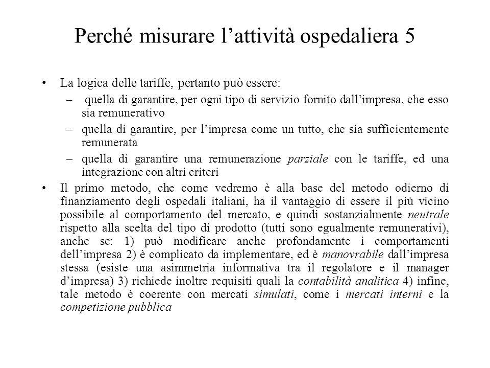 Perché misurare l'attività ospedaliera 5 La logica delle tariffe, pertanto può essere: – quella di garantire, per ogni tipo di servizio fornito dall'impresa, che esso sia remunerativo –quella di garantire, per l'impresa come un tutto, che sia sufficientemente remunerata –quella di garantire una remunerazione parziale con le tariffe, ed una integrazione con altri criteri Il primo metodo, che come vedremo è alla base del metodo odierno di finanziamento degli ospedali italiani, ha il vantaggio di essere il più vicino possibile al comportamento del mercato, e quindi sostanzialmente neutrale rispetto alla scelta del tipo di prodotto (tutti sono egualmente remunerativi), anche se: 1) può modificare anche profondamente i comportamenti dell'impresa 2) è complicato da implementare, ed è manovrabile dall'impresa stessa (esiste una asimmetria informativa tra il regolatore e il manager d'impresa) 3) richiede inoltre requisiti quali la contabilità analitica 4) infine, tale metodo è coerente con mercati simulati, come i mercati interni e la competizione pubblica
