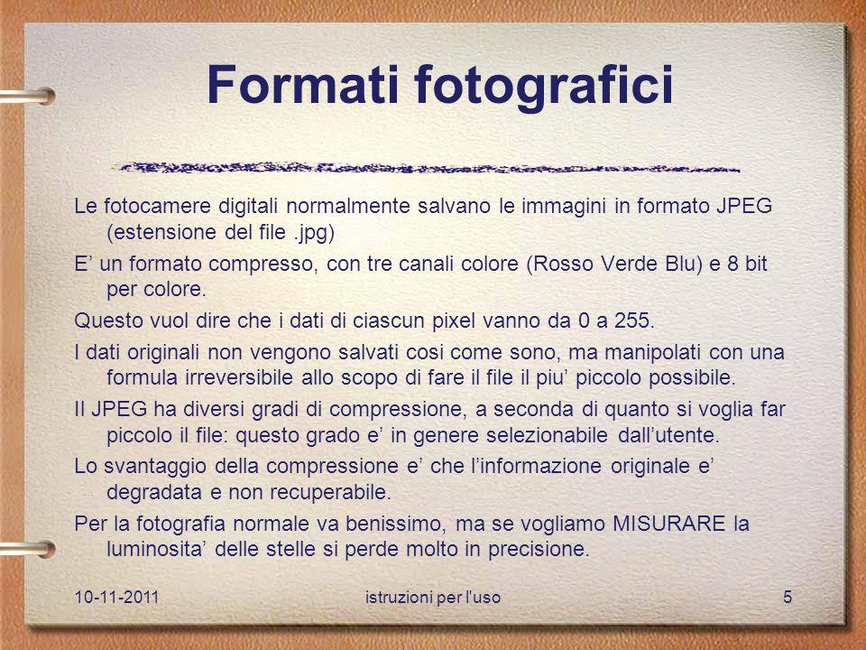 10-11-2011istruzioni per l uso5 Formati fotografici Le fotocamere digitali normalmente salvano le immagini in formato JPEG (estensione del file.jpg) E' un formato compresso, con tre canali colore (Rosso Verde Blu) e 8 bit per colore.