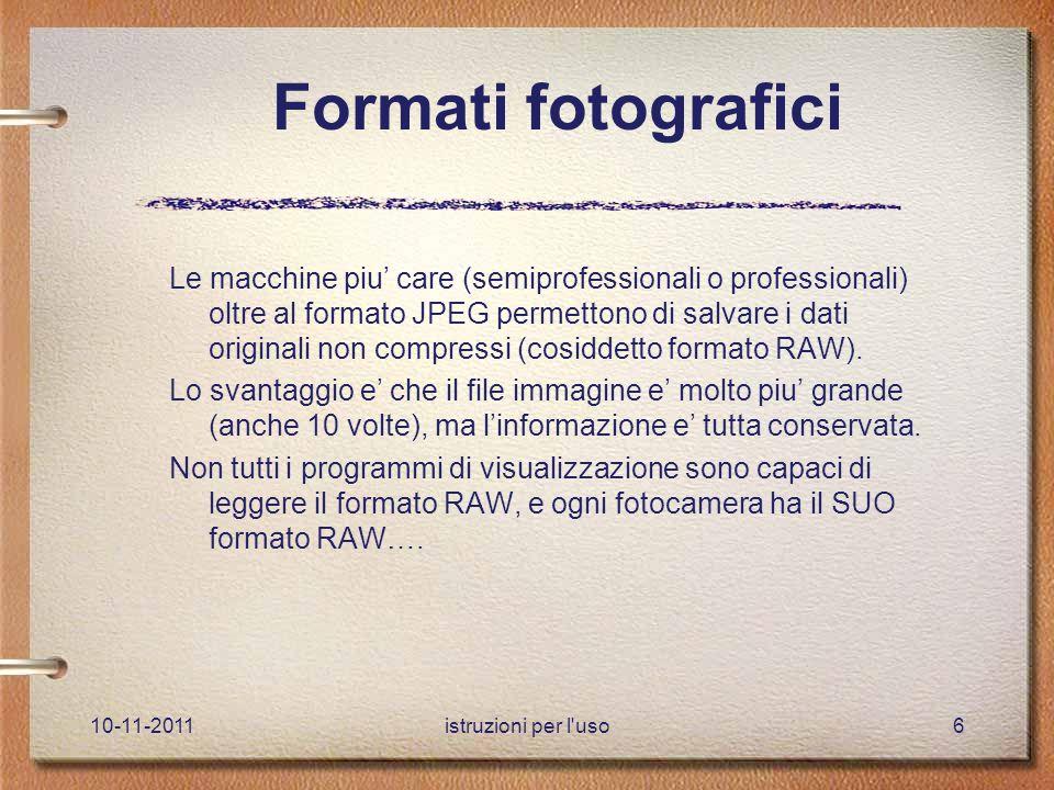 10-11-2011istruzioni per l uso6 Formati fotografici Le macchine piu' care (semiprofessionali o professionali) oltre al formato JPEG permettono di salvare i dati originali non compressi (cosiddetto formato RAW).