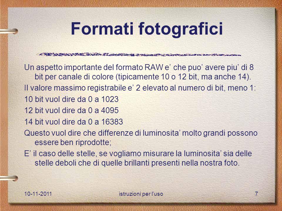 10-11-2011istruzioni per l uso7 Formati fotografici Un aspetto importante del formato RAW e' che puo' avere piu' di 8 bit per canale di colore (tipicamente 10 o 12 bit, ma anche 14).