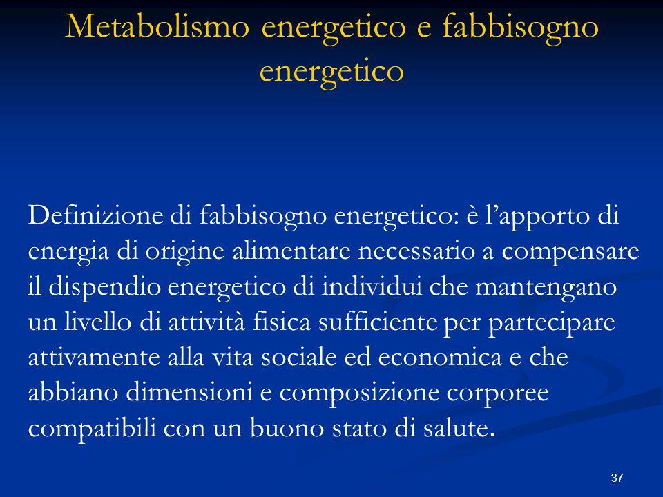 37 Definizione di fabbisogno energetico: è l'apporto di energia di origine alimentare necessario a compensare il dispendio energetico di individui che