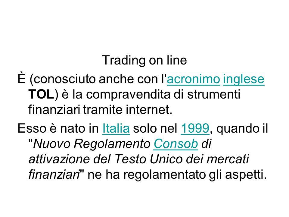 Trading on line È (conosciuto anche con l acronimo inglese TOL) è la compravendita di strumenti finanziari tramite internet.acronimoinglese Esso è nato in Italia solo nel 1999, quando il Nuovo Regolamento Consob di attivazione del Testo Unico dei mercati finanziari ne ha regolamentato gli aspetti.Italia1999Consob